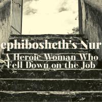 Mephibosheth's Nurse: A Heroic Woman Who Fell Down on the Job