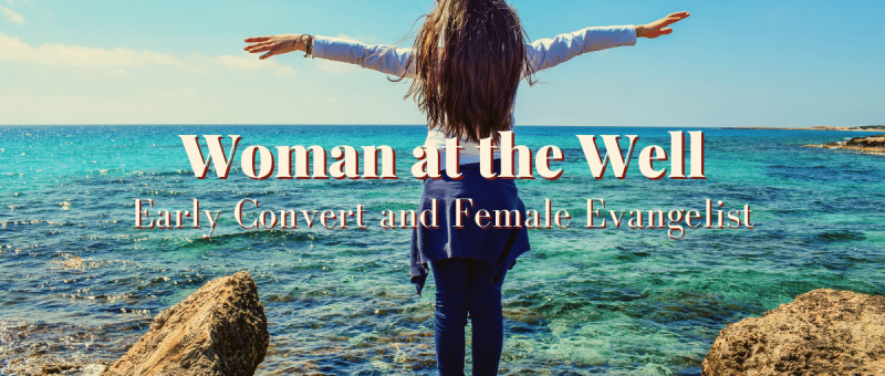 Woman at the Well: Early Convert and Female Evangelist