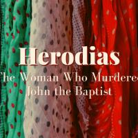 Herodias: The Woman Who Murdered John the Baptist